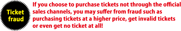 Ticket fraud If you choose to purchase tickets not through the official sales channels, you may suffer from fraud such as purchasing tickets at a higher price, get invalid tickets or even get no ticket at all!